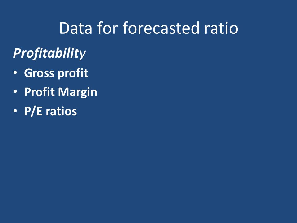 Data for forecasted ratio Profitability Gross profit Profit Margin P/E ratios
