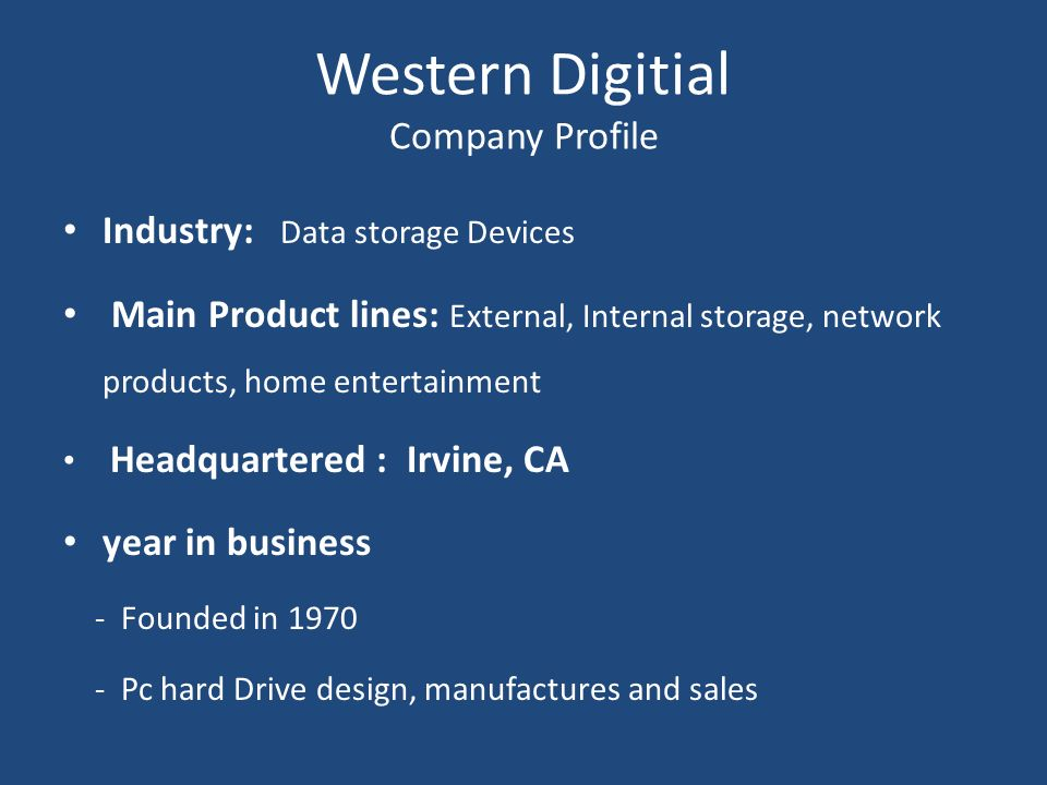Western Digitial Company Profile Industry: Data storage Devices Main Product lines: External, Internal storage, network products, home entertainment H