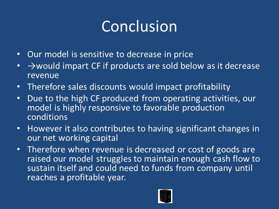 Conclusion Our model is sensitive to decrease in price would impart CF if products are sold below as it decrease revenue Therefore sales discounts wou