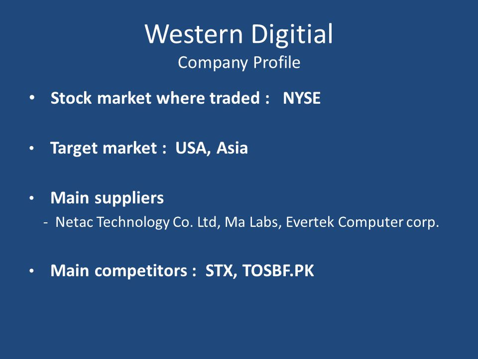 Western Digitial Company Profile Stock market where traded : NYSE Target market : USA, Asia Main suppliers - Netac Technology Co. Ltd, Ma Labs, Everte