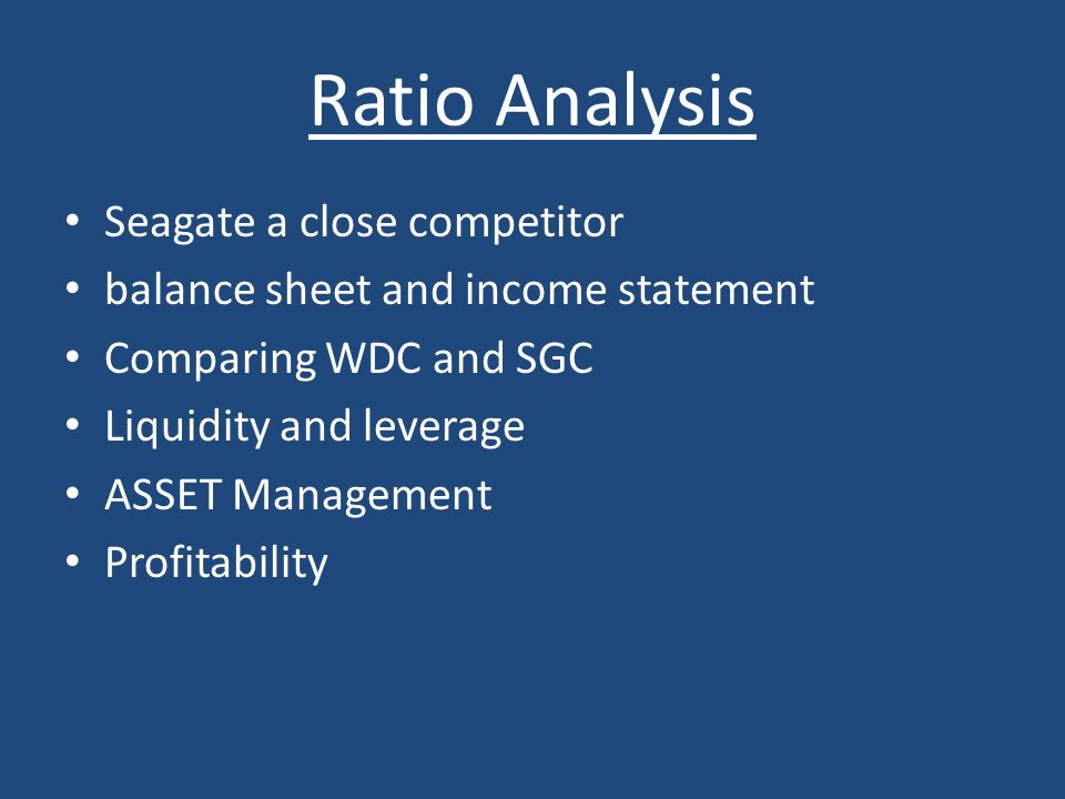 Ratio Analysis Seagate a close competitor balance sheet and income statement Comparing WDC and SGC Liquidity and leverage ASSET Management Profitabili