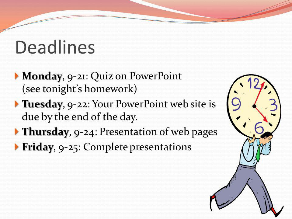 Deadlines Monday Monday, 9-21: Quiz on PowerPoint (see tonights homework) Tuesday Tuesday, 9-22: Your PowerPoint web site is due by the end of the day