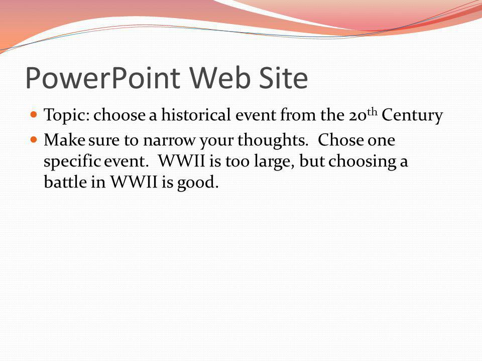 PowerPoint Web Site Topic: choose a historical event from the 20 th Century Make sure to narrow your thoughts.