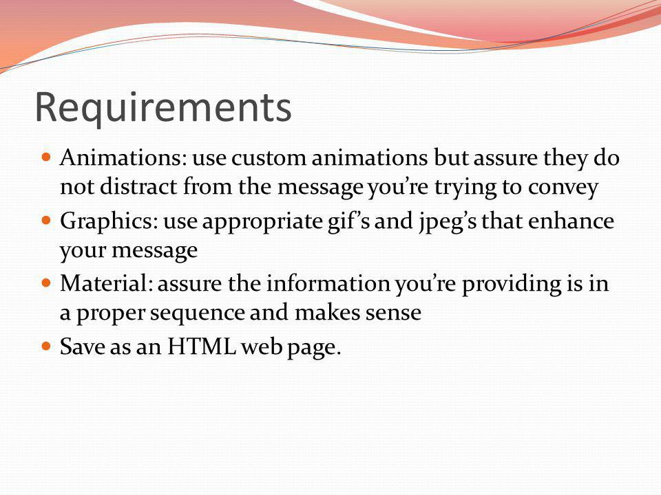 Requirements Animations: use custom animations but assure they do not distract from the message youre trying to convey Graphics: use appropriate gifs