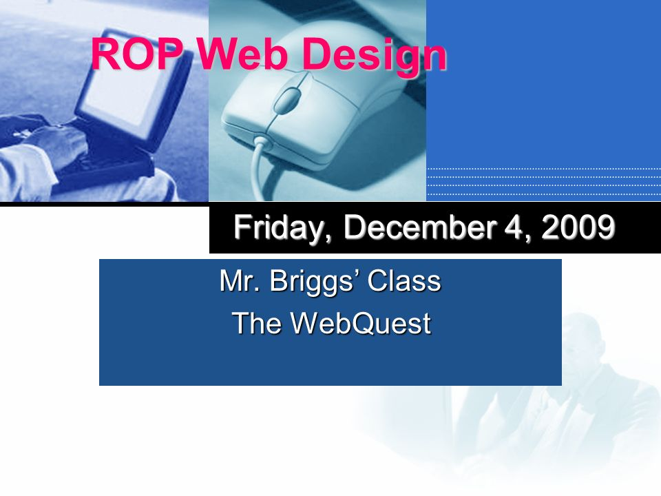 Mr. Briggs Class The WebQuest ROP Web Design Friday, December 4, 2009
