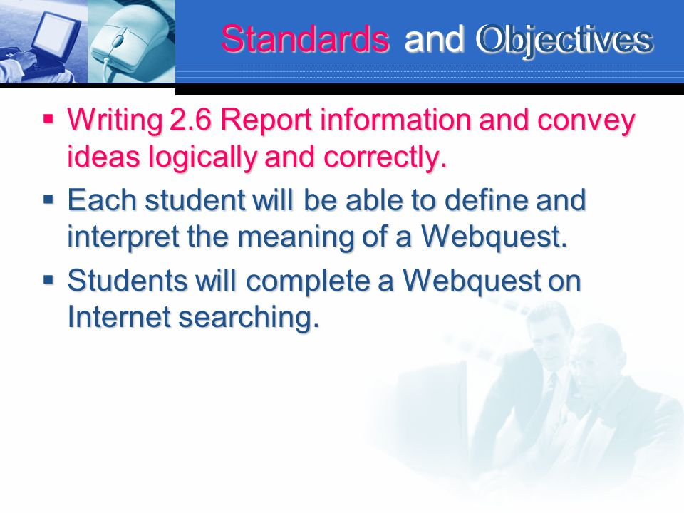 Objectives Standards and Objectives Writing 2.6 Report information and convey ideas logically and correctly. Writing 2.6 Report information and convey