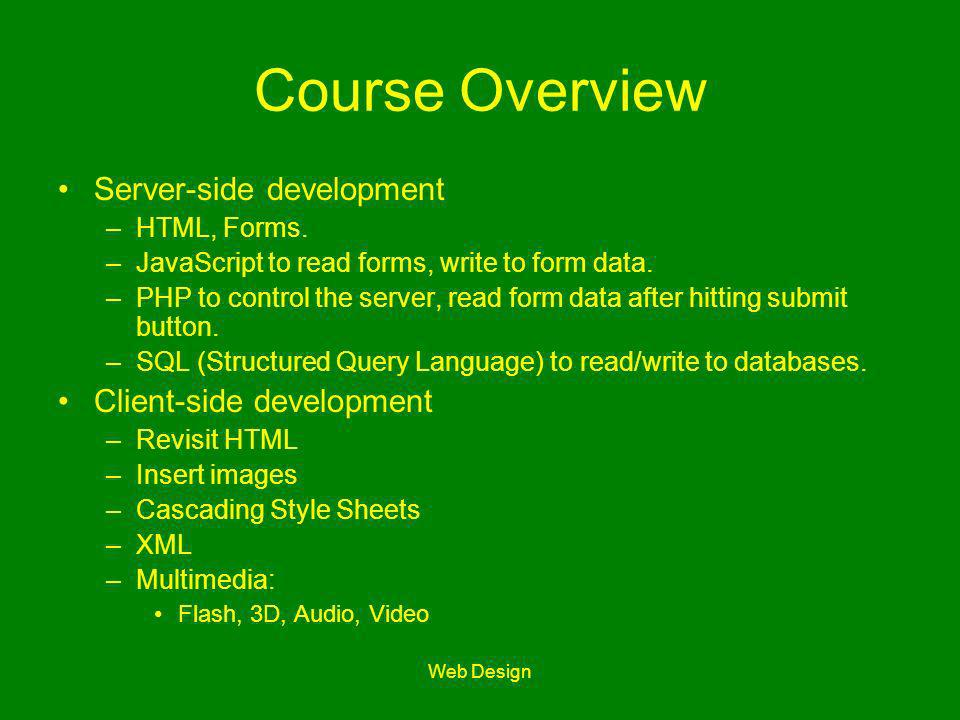 Web Design Course Overview Server-side development –HTML, Forms. –JavaScript to read forms, write to form data. –PHP to control the server, read form
