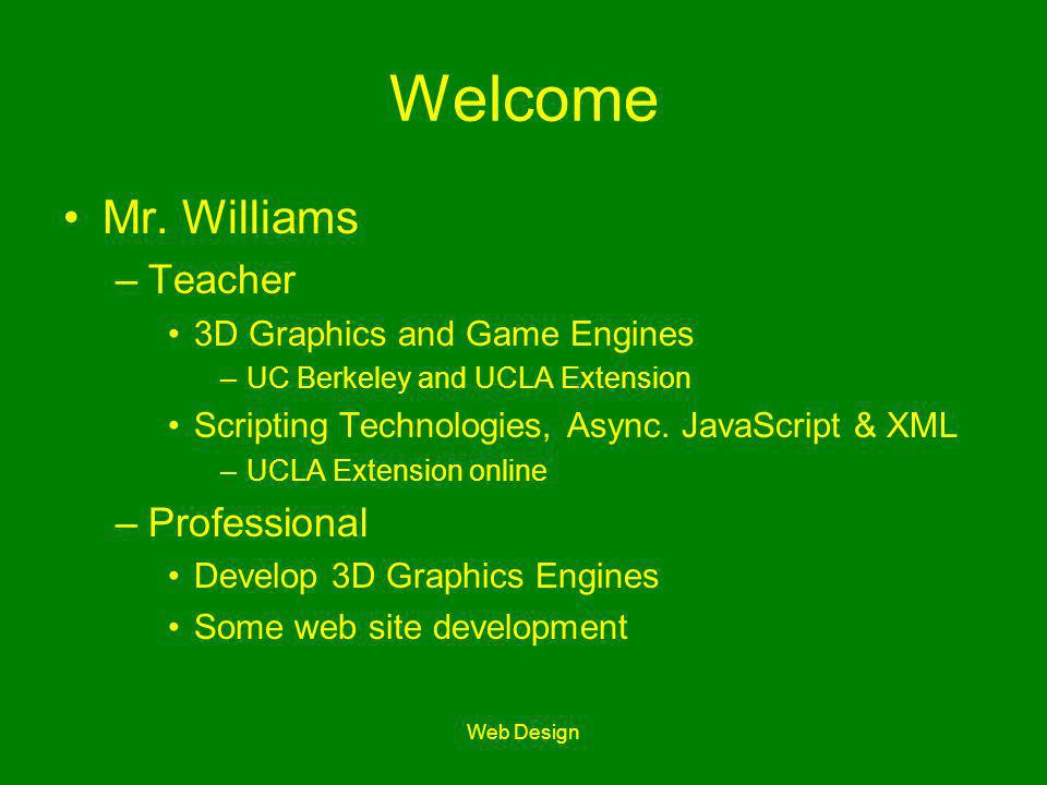 Web Design Welcome Mr. Williams –Teacher 3D Graphics and Game Engines –UC Berkeley and UCLA Extension Scripting Technologies, Async. JavaScript & XML