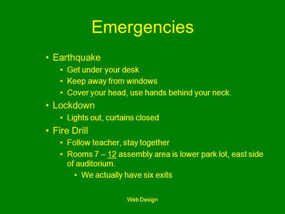 Web Design Emergencies Earthquake Get under your desk Keep away from windows Cover your head, use hands behind your neck. Lockdown Lights out, curtain