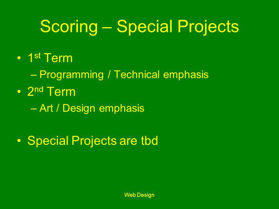Web Design Scoring – Special Projects 1 st Term –Programming / Technical emphasis 2 nd Term –Art / Design emphasis Special Projects are tbd