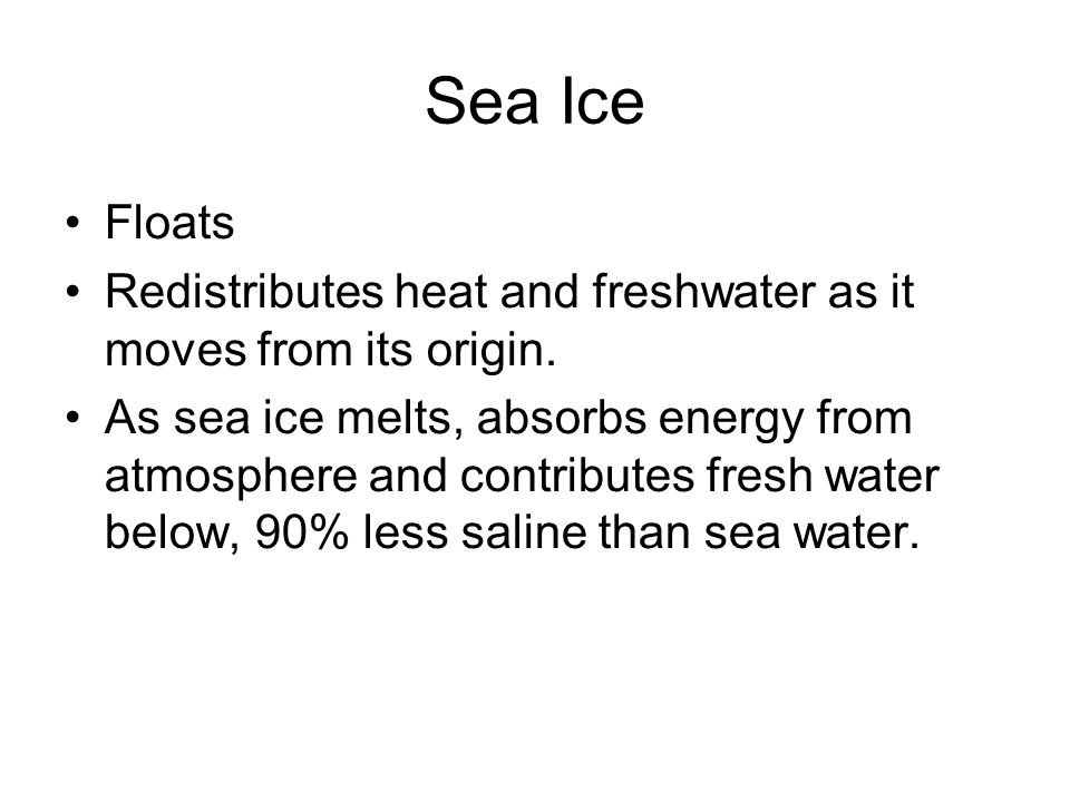 Sea Ice Floats Redistributes heat and freshwater as it moves from its origin. As sea ice melts, absorbs energy from atmosphere and contributes fresh w