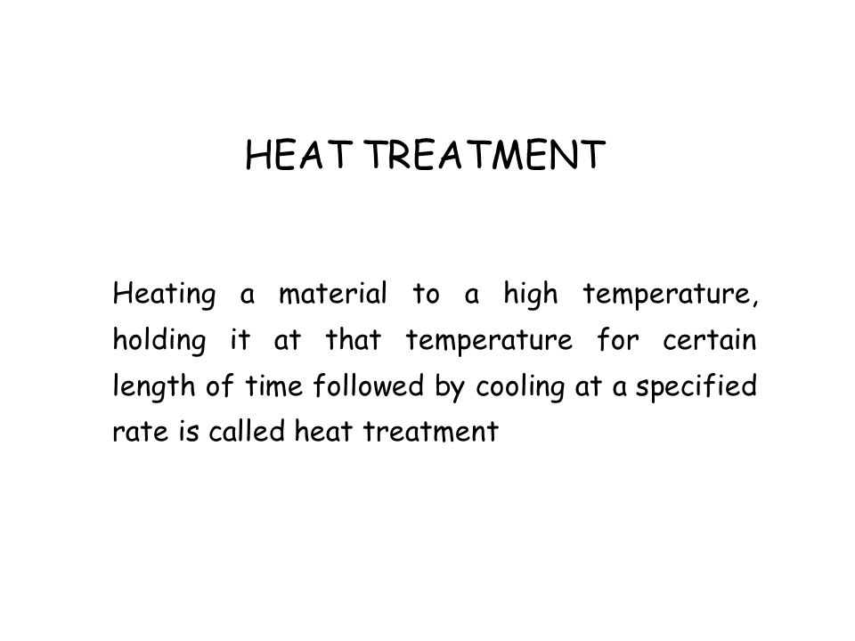 HEAT TREATMENT Heating a material to a high temperature, holding it at that temperature for certain length of time followed by cooling at a specified