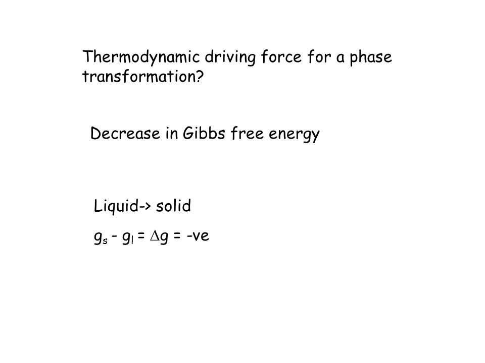 Thermodynamic driving force for a phase transformation? Decrease in Gibbs free energy Liquid-> solid g s - g l = g = -ve