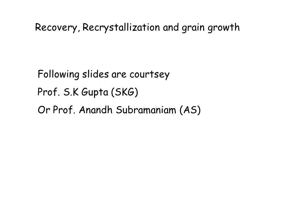 Recovery, Recrystallization and grain growth Following slides are courtsey Prof. S.K Gupta (SKG) Or Prof. Anandh Subramaniam (AS)