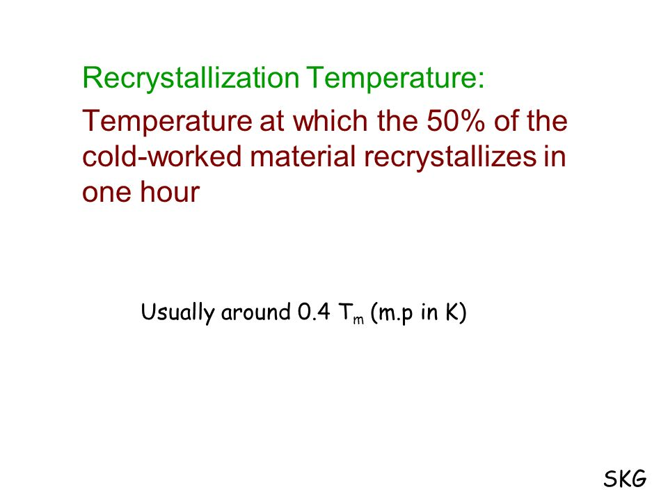 Recrystallization Temperature: Temperature at which the 50% of the cold-worked material recrystallizes in one hour Usually around 0.4 T m (m.p in K) S