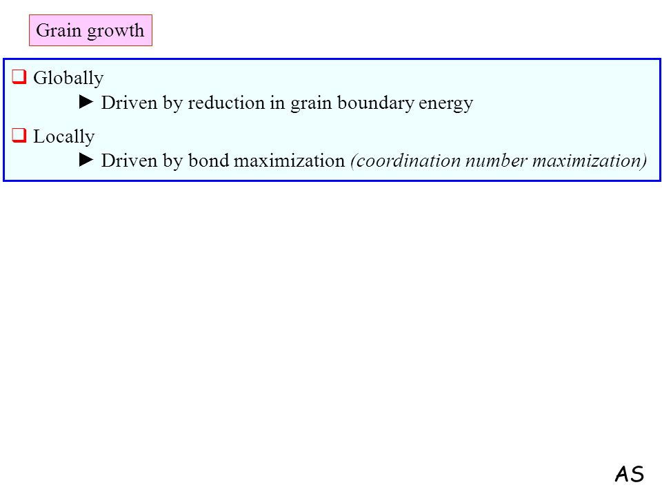 Grain growth Globally Driven by reduction in grain boundary energy Locally Driven by bond maximization (coordination number maximization) AS
