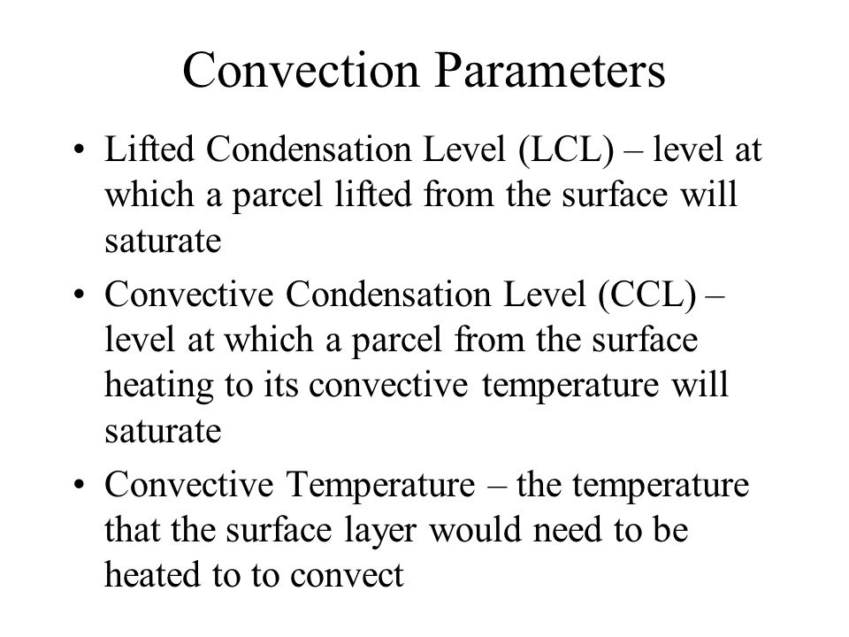 Convection Parameters Lifted Condensation Level (LCL) – level at which a parcel lifted from the surface will saturate Convective Condensation Level (C