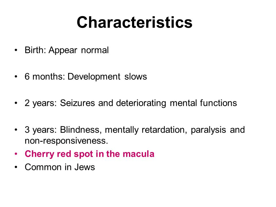 Characteristics Birth: Appear normal 6 months: Development slows 2 years: Seizures and deteriorating mental functions 3 years: Blindness, mentally ret