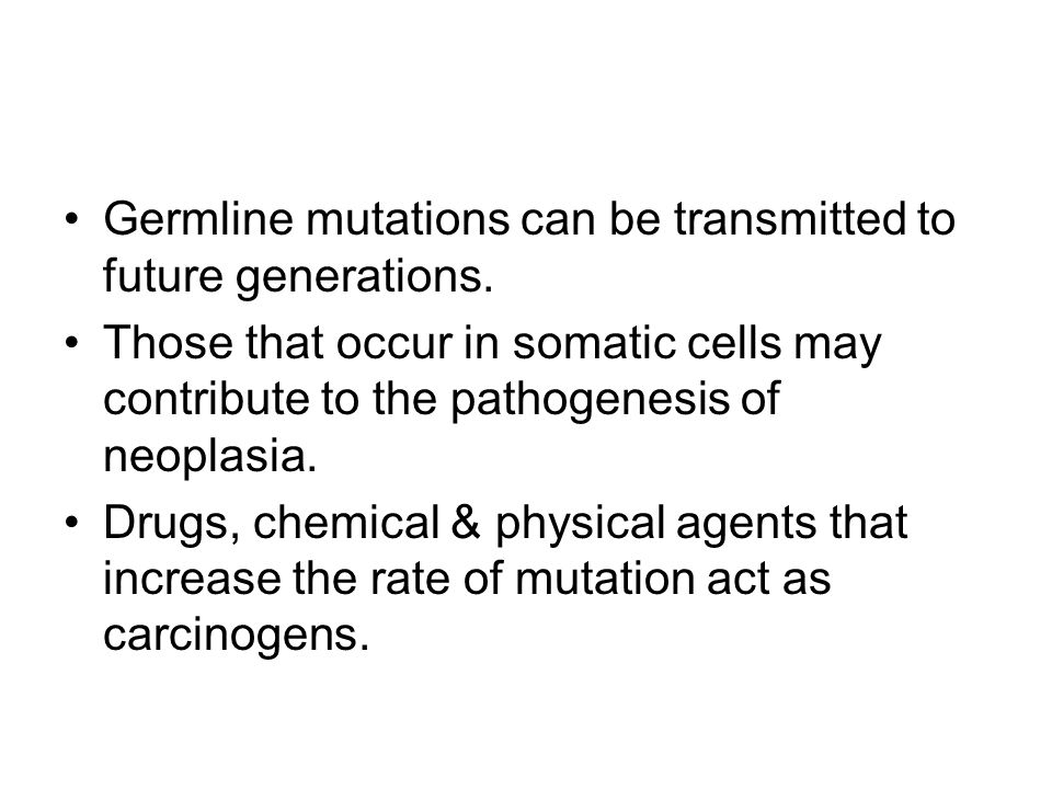 Germline mutations can be transmitted to future generations. Those that occur in somatic cells may contribute to the pathogenesis of neoplasia. Drugs,