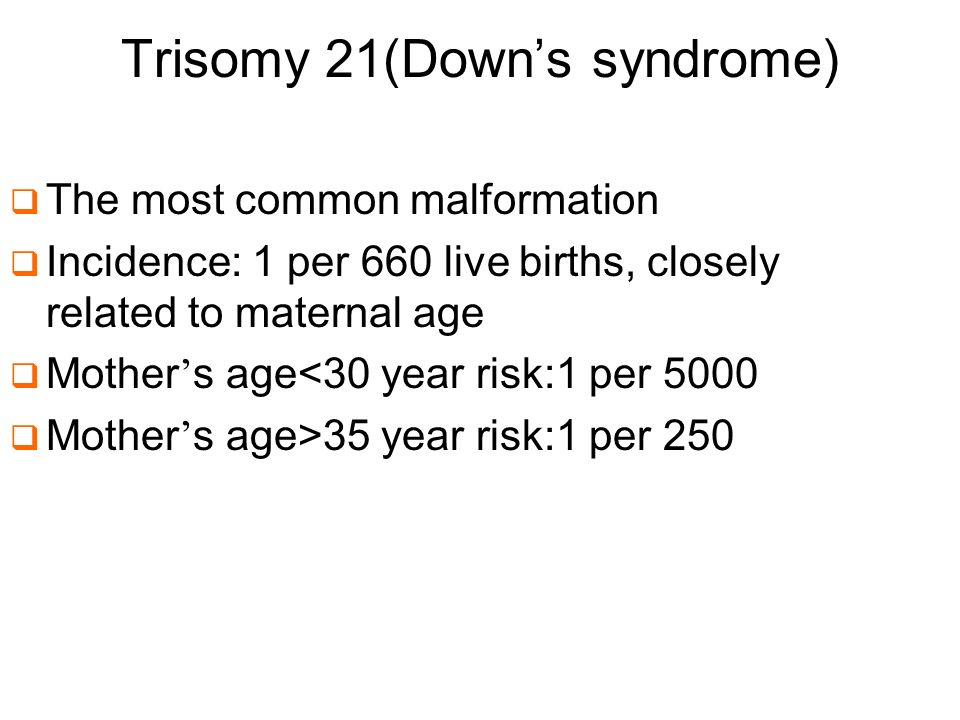 Trisomy 21(Downs syndrome) The most common malformation Incidence: 1 per 660 live births, closely related to maternal age Mother s age<30 year risk:1