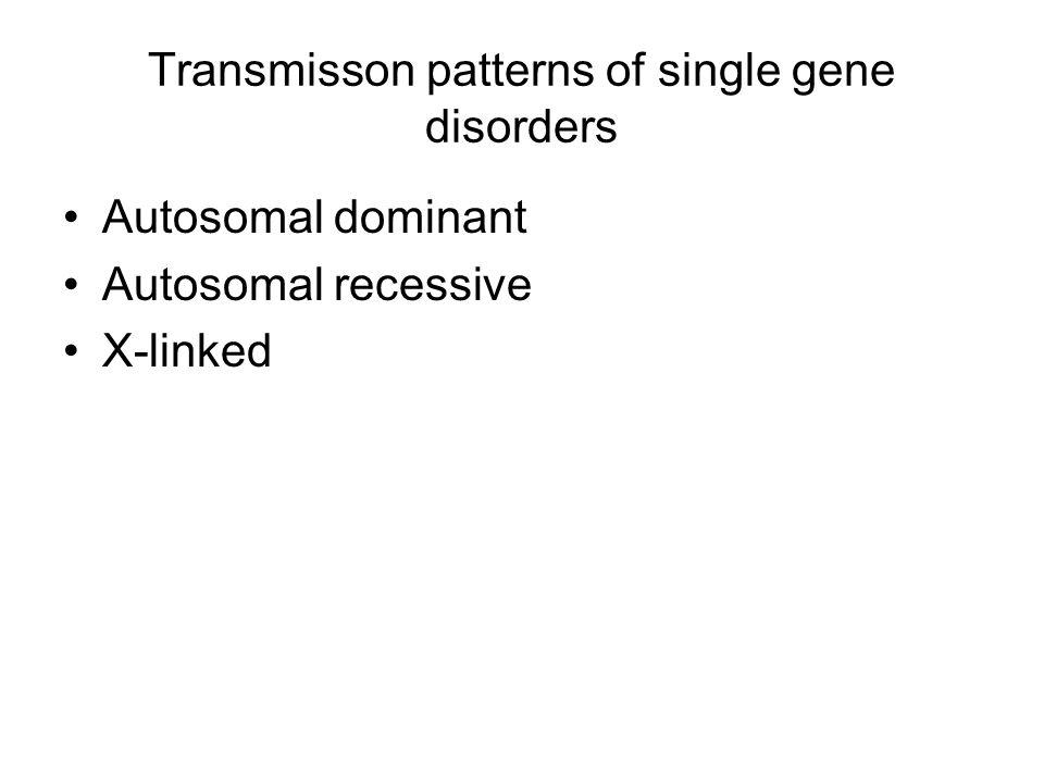 Transmisson patterns of single gene disorders Autosomal dominant Autosomal recessive X-linked