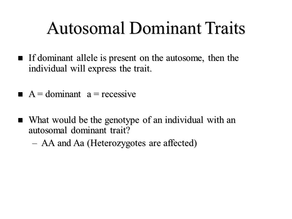 Autosomal Dominant Traits If dominant allele is present on the autosome, then the individual will express the trait. If dominant allele is present on