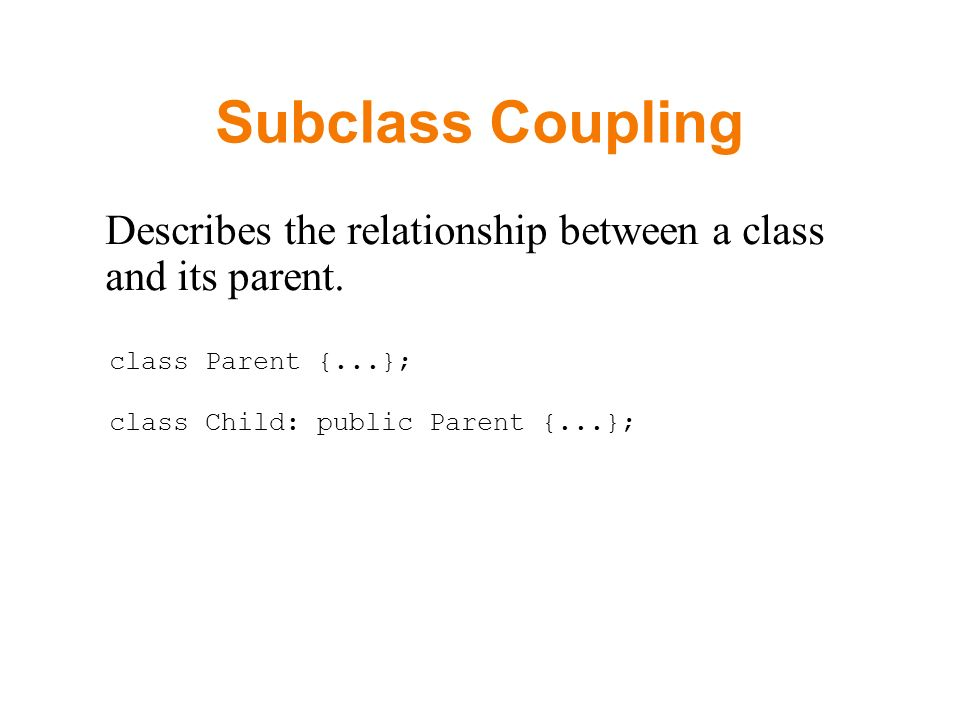 Subclass Coupling Describes the relationship between a class and its parent.