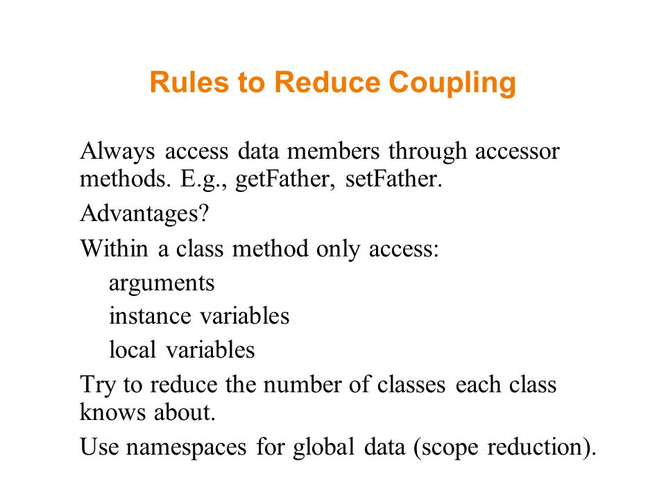 Rules to Reduce Coupling Always access data members through accessor methods. E.g., getFather, setFather. Advantages? Within a class method only acces