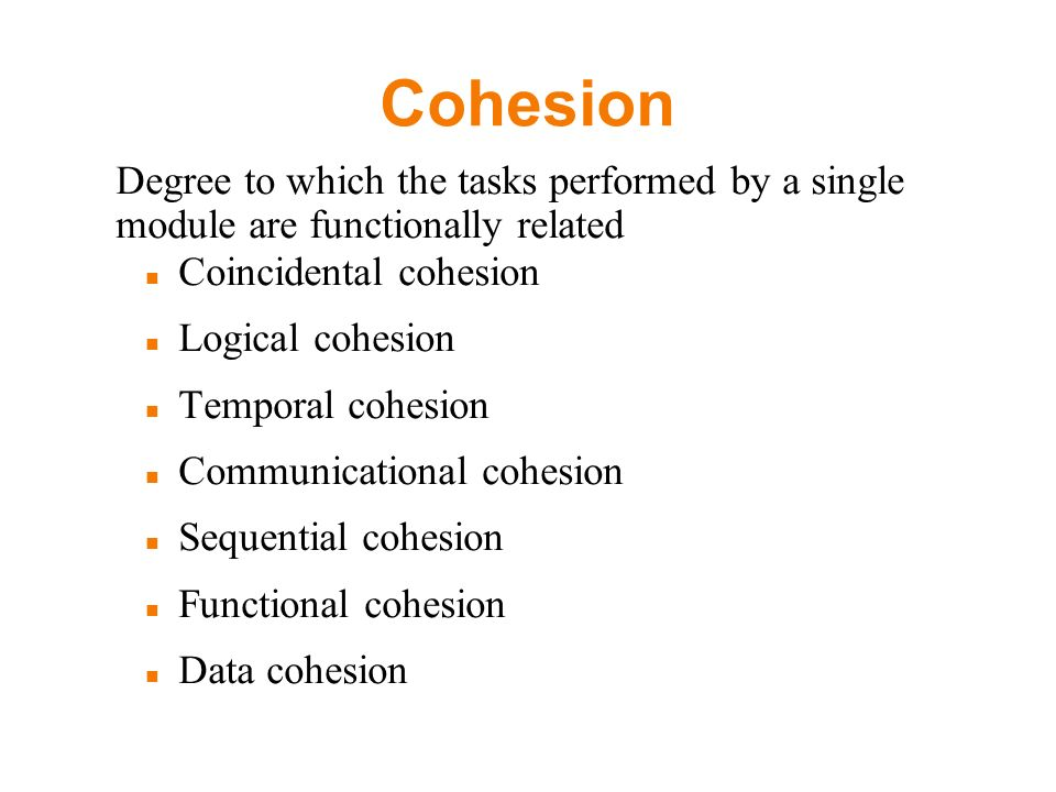 Cohesion Degree to which the tasks performed by a single module are functionally related Coincidental cohesion Logical cohesion Temporal cohesion Communicational cohesion Sequential cohesion Functional cohesion Data cohesion
