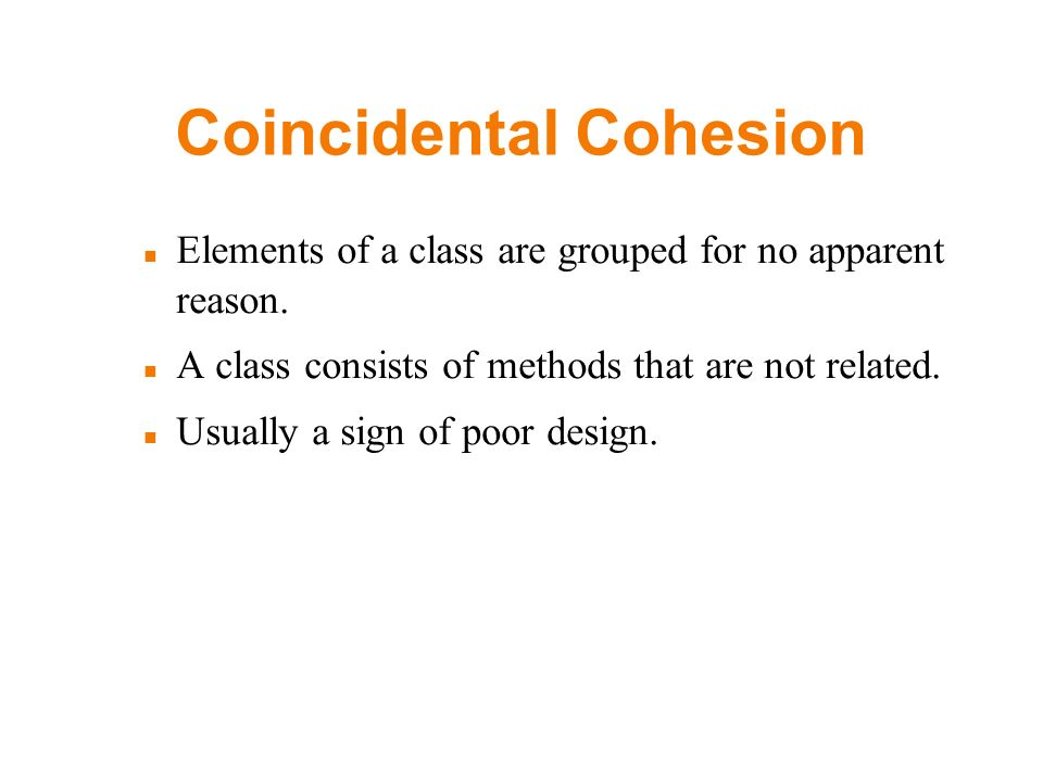 Coincidental Cohesion Elements of a class are grouped for no apparent reason.