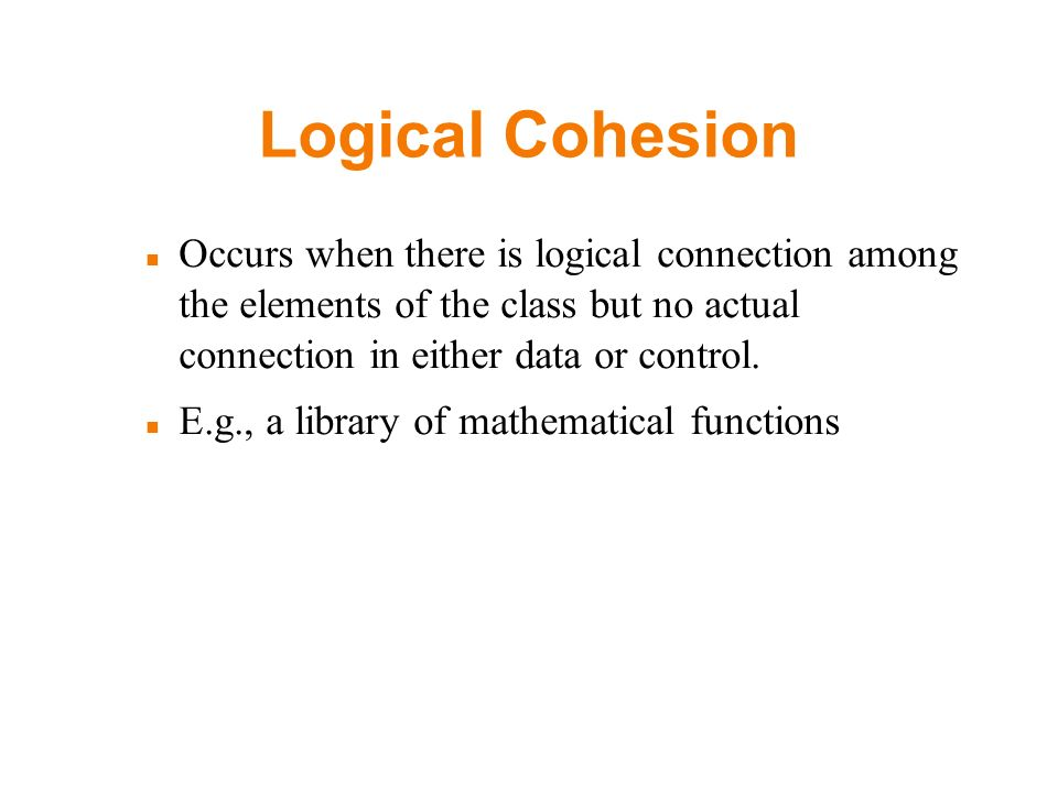 Logical Cohesion Occurs when there is logical connection among the elements of the class but no actual connection in either data or control. E.g., a l