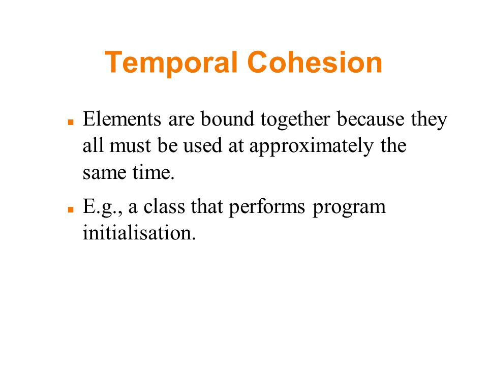 Temporal Cohesion Elements are bound together because they all must be used at approximately the same time. E.g., a class that performs program initia