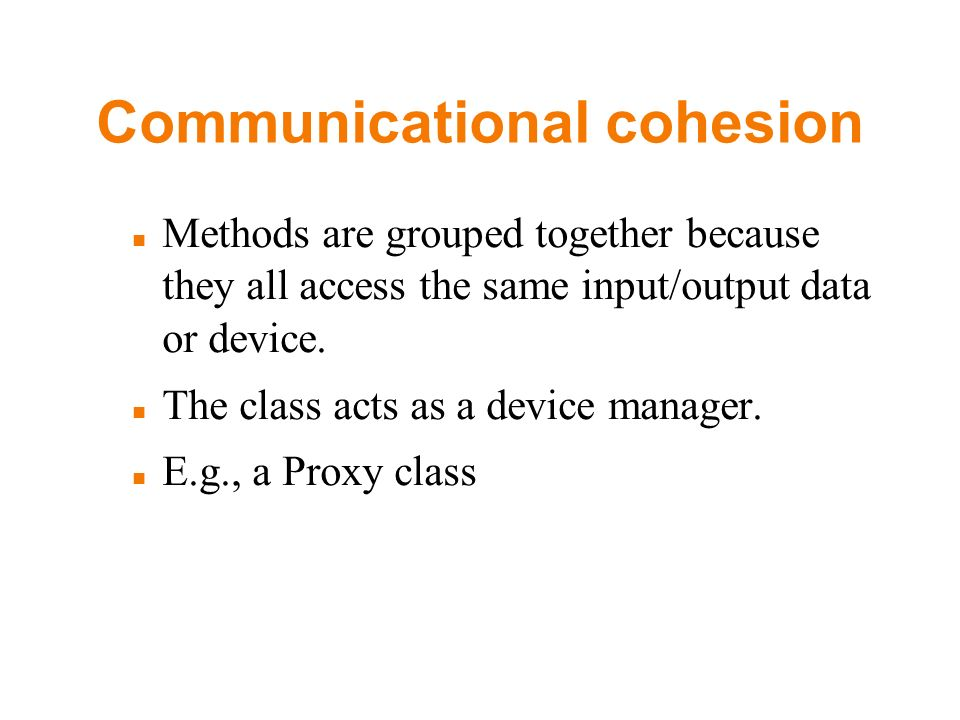 Communicational cohesion Methods are grouped together because they all access the same input/output data or device. The class acts as a device manager