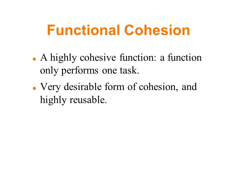 Functional Cohesion A highly cohesive function: a function only performs one task.