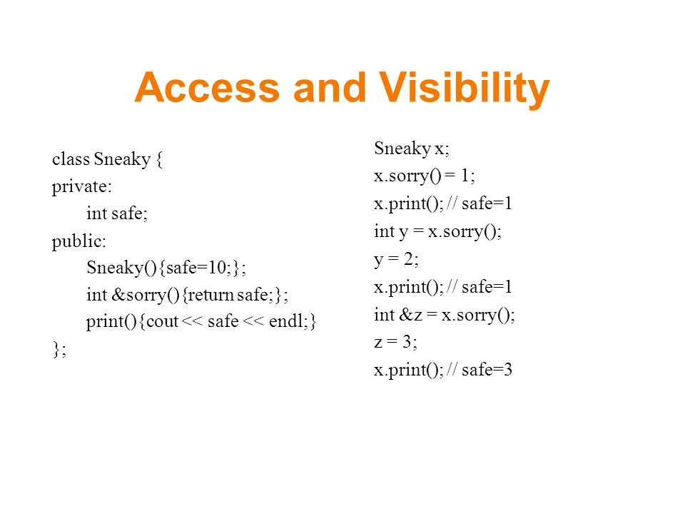 Access and Visibility class Sneaky { private: int safe; public: Sneaky(){safe=10;}; int &sorry(){return safe;}; print(){cout << safe << endl;} }; Sneaky x; x.sorry() = 1; x.print(); // safe=1 int y = x.sorry(); y = 2; x.print(); // safe=1 int &z = x.sorry(); z = 3; x.print(); // safe=3