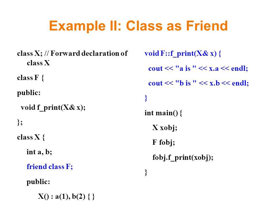 Example II: Class as Friend class X; // Forward declaration of class X class F { public: void f_print(X& x); }; class X { int a, b; friend class F; public: X() : a(1), b(2) { } }; void F::f_print(X& x) { cout << a is << x.a << endl; cout << b is << x.b << endl; } int main() { X xobj; F fobj; fobj.f_print(xobj); }
