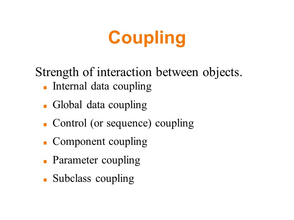 Coupling Strength of interaction between objects. Internal data coupling Global data coupling Control (or sequence) coupling Component coupling Parame
