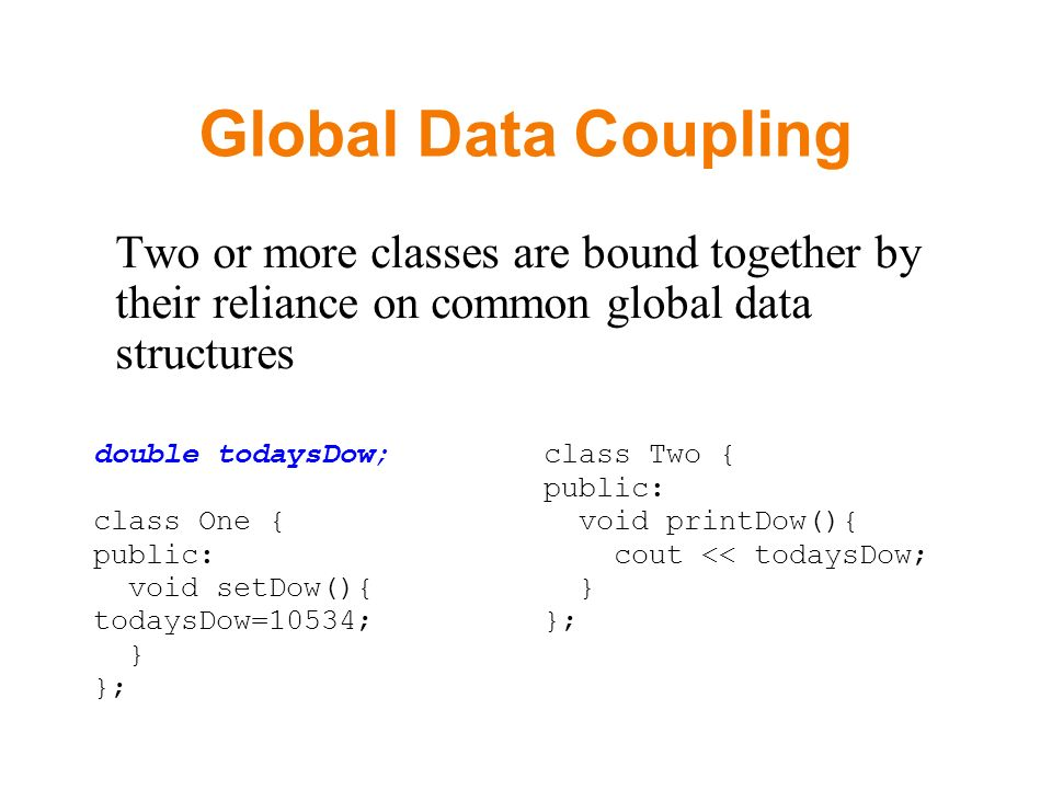 Global Data Coupling Two or more classes are bound together by their reliance on common global data structures double todaysDow; class One { public: void setDow(){ todaysDow=10534; } }; class Two { public: void printDow(){ cout << todaysDow; } };
