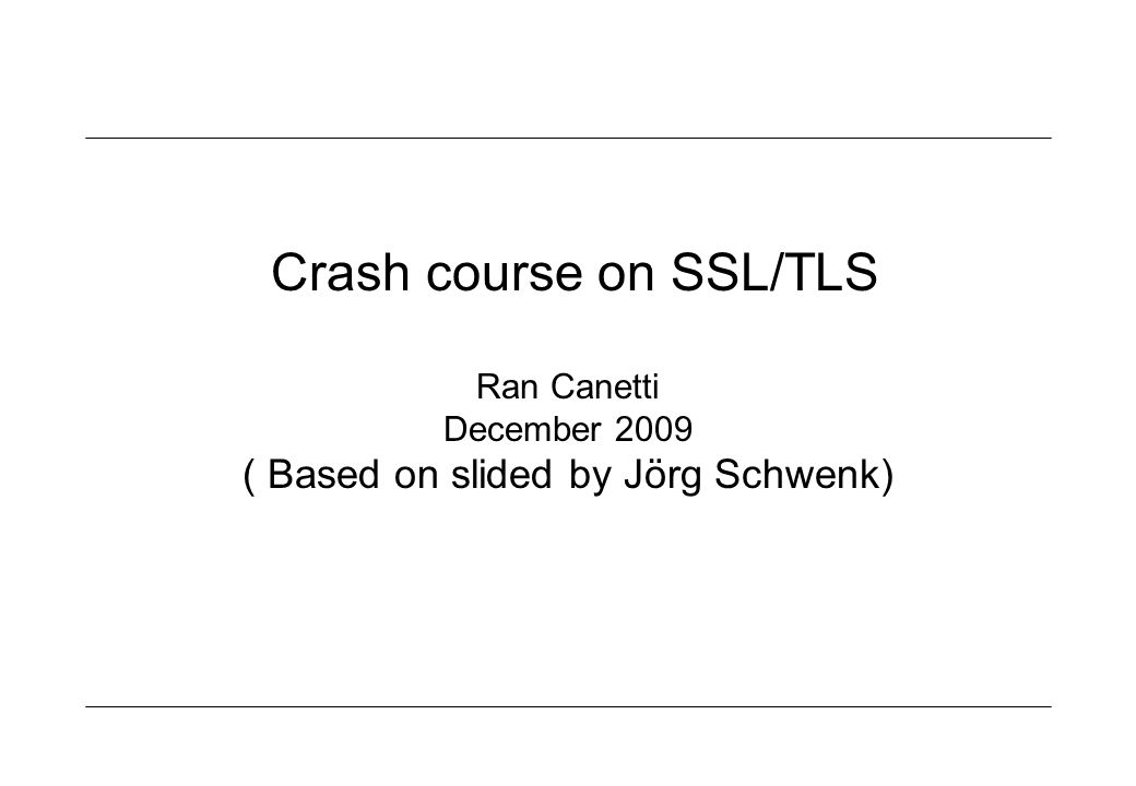 Crash course on SSL/TLS Ran Canetti December 2009 ( Based on slided by Jörg Schwenk)
