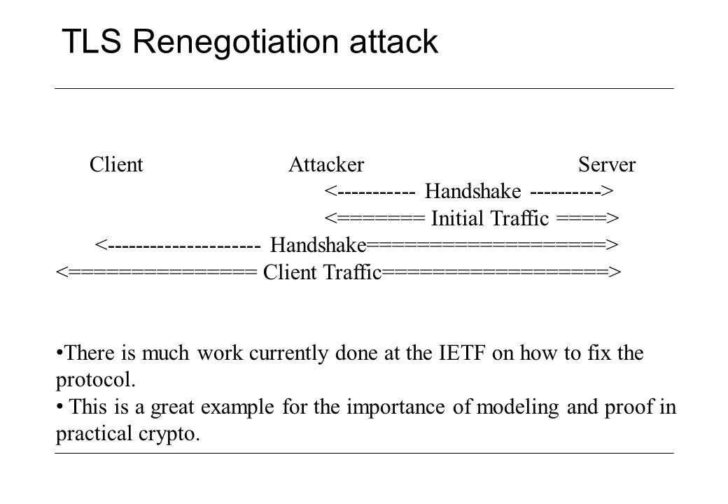 TLS Renegotiation attack Client Attacker Server There is much work currently done at the IETF on how to fix the protocol. This is a great example for