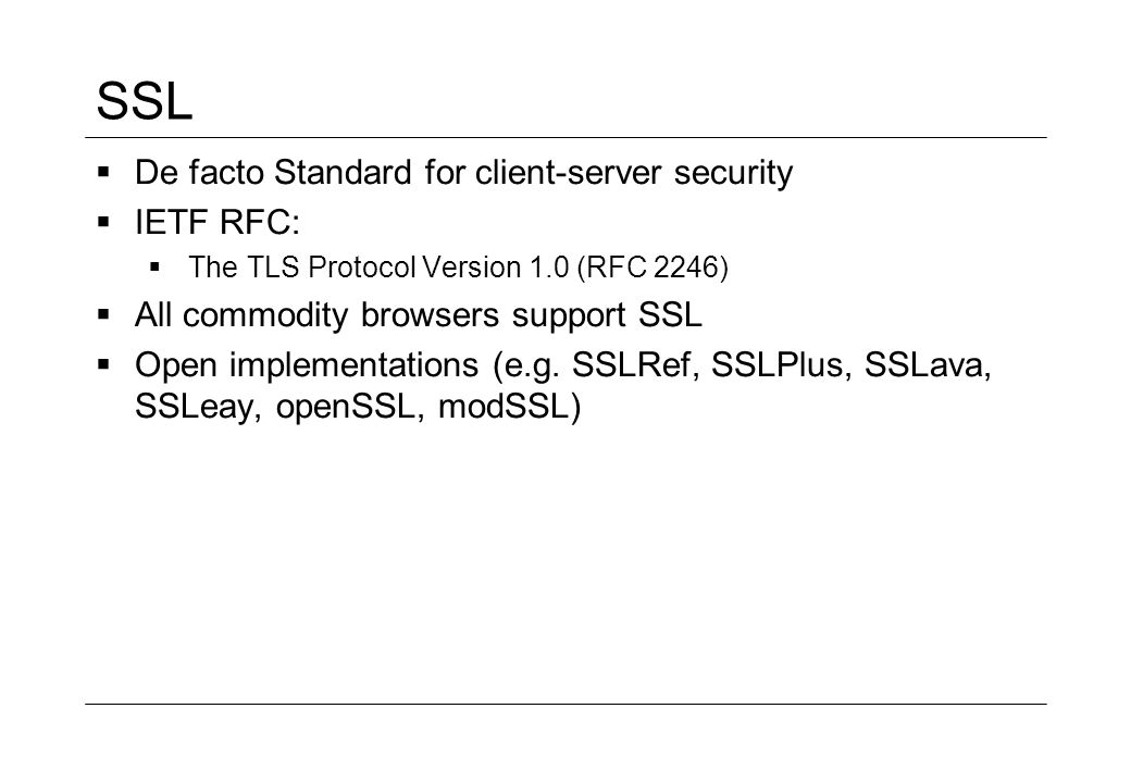 SSL De facto Standard for client-server security IETF RFC: The TLS Protocol Version 1.0 (RFC 2246) All commodity browsers support SSL Open implementat
