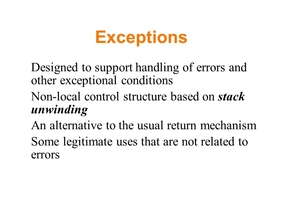 Exceptions Designed to support handling of errors and other exceptional conditions Non-local control structure based on stack unwinding An alternative to the usual return mechanism Some legitimate uses that are not related to errors