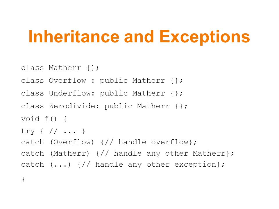 Inheritance and Exceptions class Matherr {}; class Overflow : public Matherr {}; class Underflow: public Matherr {}; class Zerodivide: public Matherr {}; void f() { try { //...