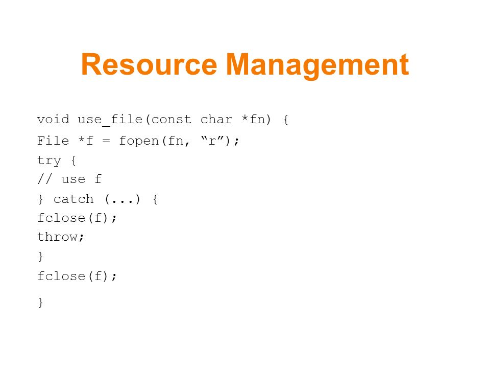 Resource Management void use_file(const char *fn) { File *f = fopen(fn, r); try { // use f } catch (...) { fclose(f); throw; } fclose(f); }