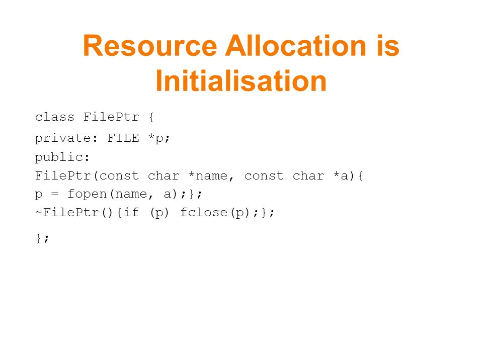 Resource Allocation is Initialisation class FilePtr { private: FILE *p; public: FilePtr(const char *name, const char *a){ p = fopen(name, a);}; ~FilePtr(){if (p) fclose(p);}; };