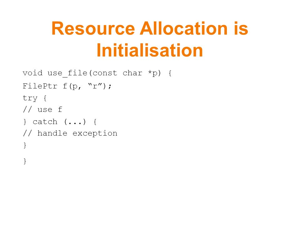 Resource Allocation is Initialisation void use_file(const char *p) { FilePtr f(p, r); try { // use f } catch (...) { // handle exception }