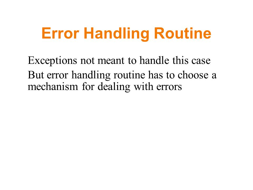 Error Handling Routine Exceptions not meant to handle this case But error handling routine has to choose a mechanism for dealing with errors