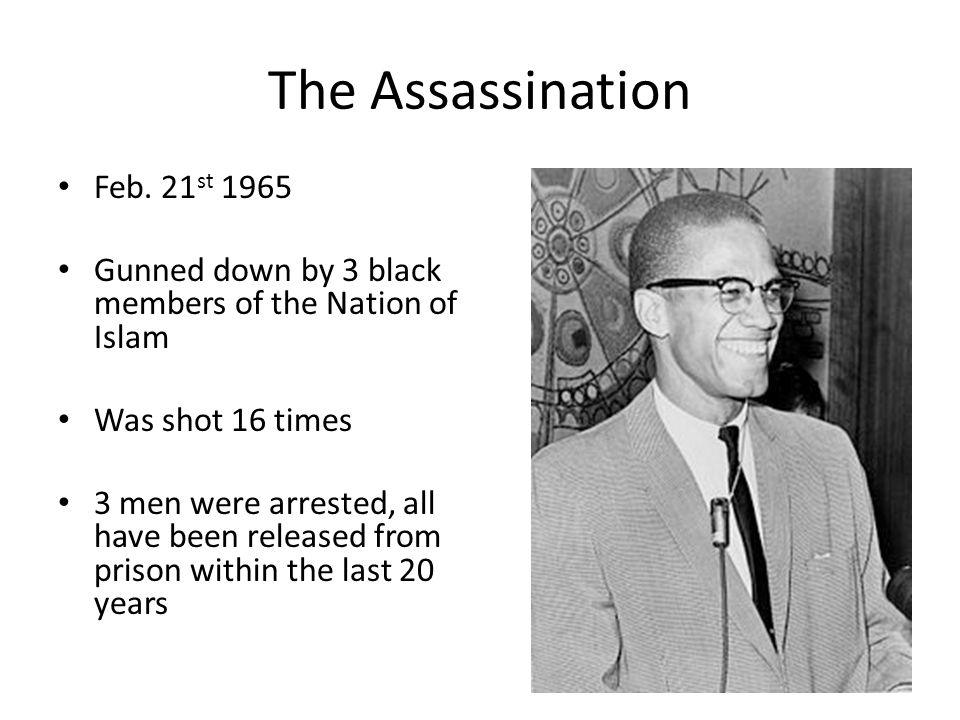 The Assassination Feb. 21 st 1965 Gunned down by 3 black members of the Nation of Islam Was shot 16 times 3 men were arrested, all have been released