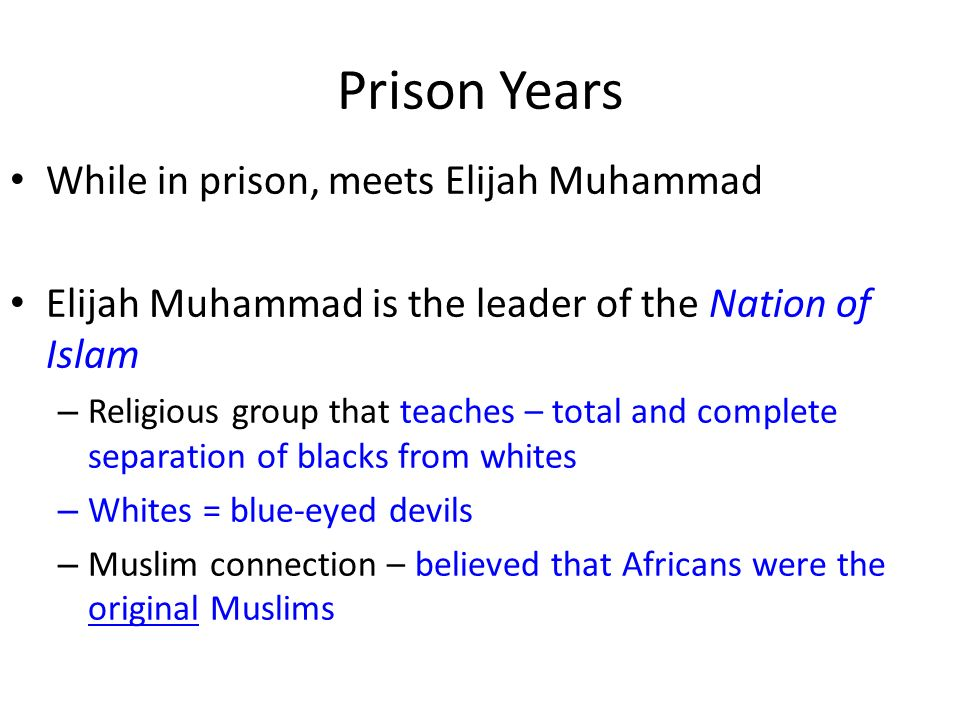 Prison Years While in prison, meets Elijah Muhammad Elijah Muhammad is the leader of the Nation of Islam – Religious group that teaches – total and co