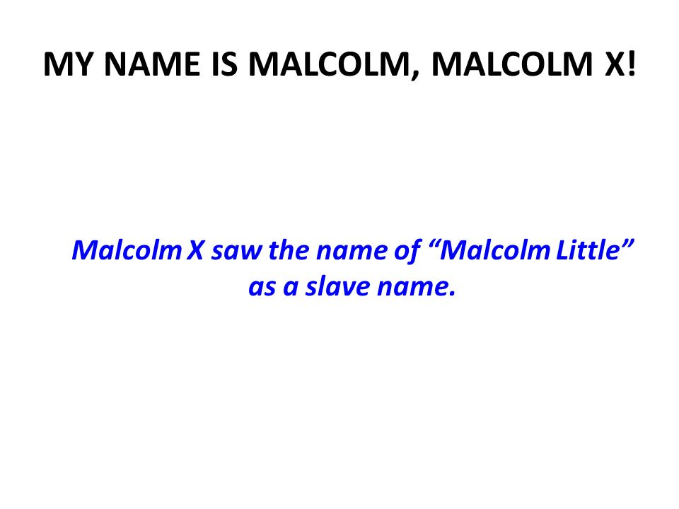 MY NAME IS MALCOLM, MALCOLM X! Malcolm X saw the name of Malcolm Little as a slave name.